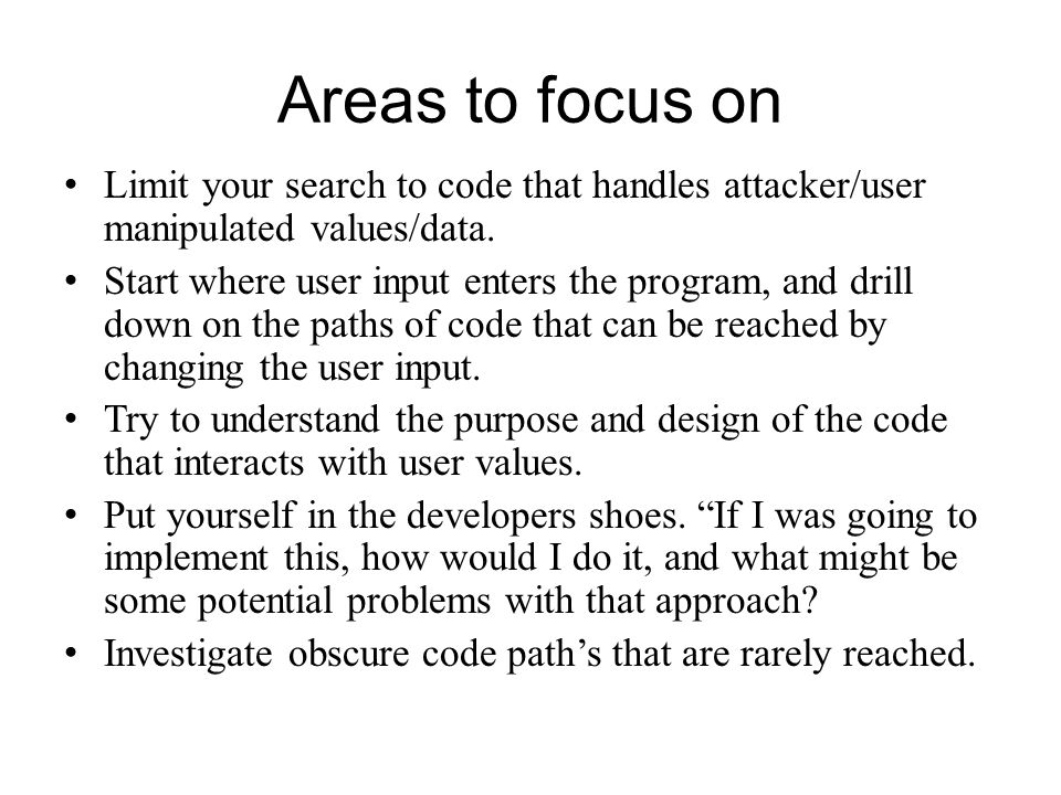 Areas to focus on Limit your search to code that handles attacker/user manipulated values/data.