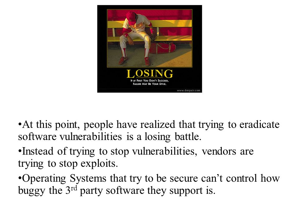 At this point, people have realized that trying to eradicate software vulnerabilities is a losing battle.