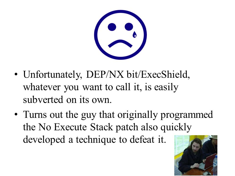 Unfortunately, DEP/NX bit/ExecShield, whatever you want to call it, is easily subverted on its own.