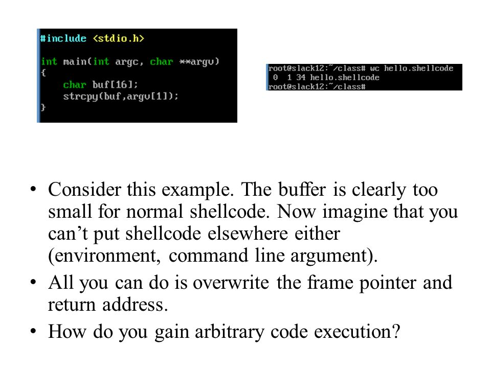 Consider this example. The buffer is clearly too small for normal shellcode. Now imagine that you can't put shellcode elsewhere either (environment, command line argument).