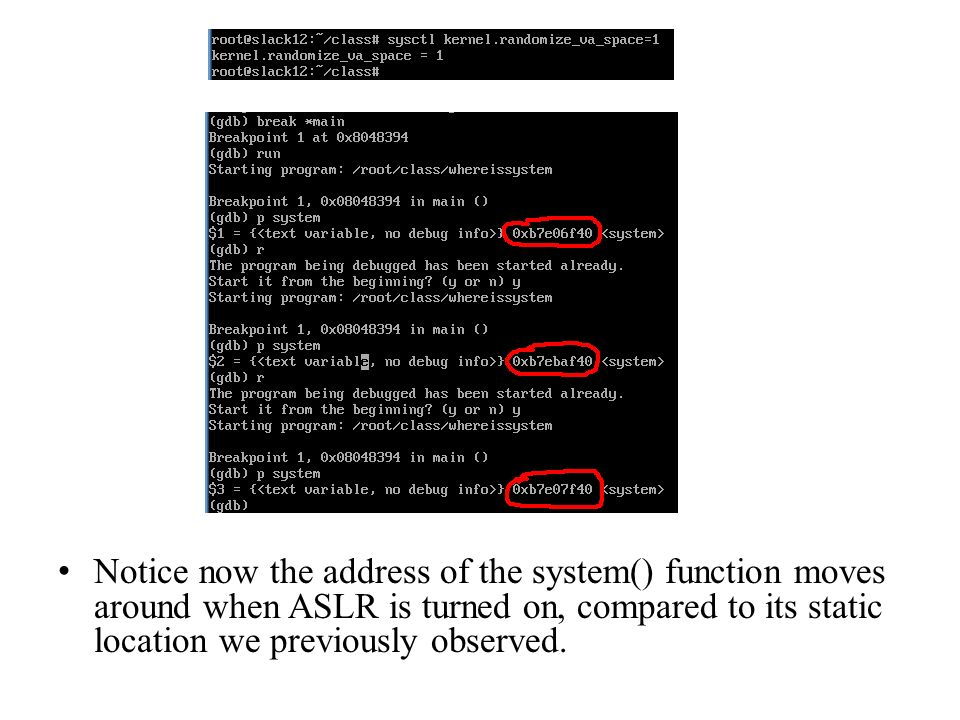 Notice now the address of the system() function moves around when ASLR is turned on, compared to its static location we previously observed.