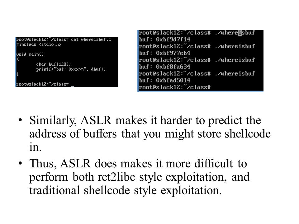 Similarly, ASLR makes it harder to predict the address of buffers that you might store shellcode in.