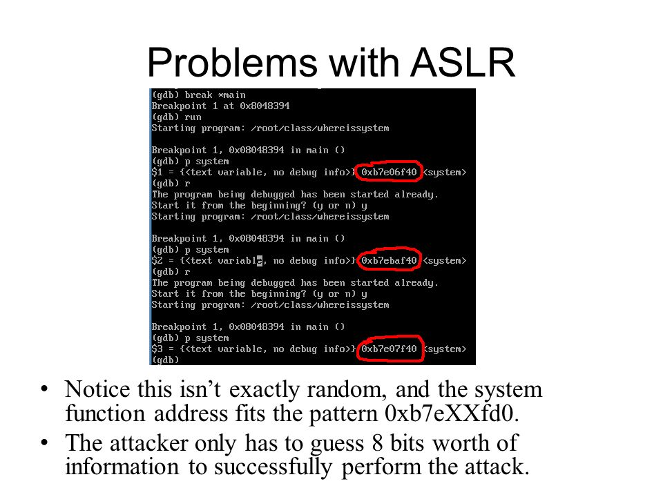 Problems with ASLR Notice this isn't exactly random, and the system function address fits the pattern 0xb7eXXfd0.