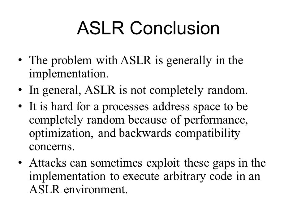 ASLR Conclusion The problem with ASLR is generally in the implementation. In general, ASLR is not completely random.