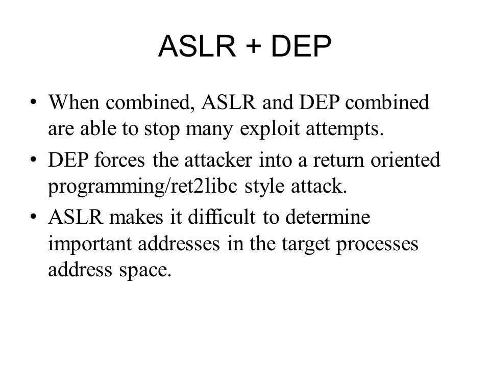 ASLR + DEP When combined, ASLR and DEP combined are able to stop many exploit attempts.