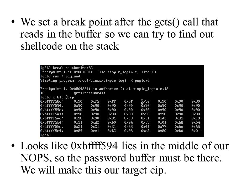 We set a break point after the gets() call that reads in the buffer so we can try to find out shellcode on the stack