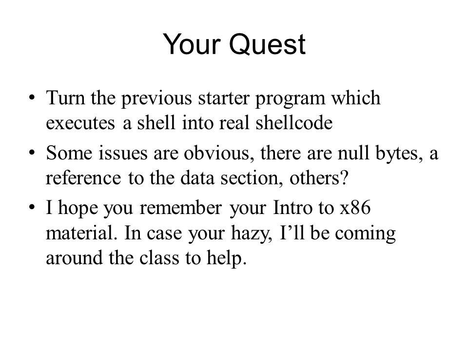Your Quest Turn the previous starter program which executes a shell into real shellcode.