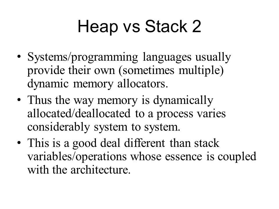 Heap vs Stack 2 Systems/programming languages usually provide their own (sometimes multiple) dynamic memory allocators.