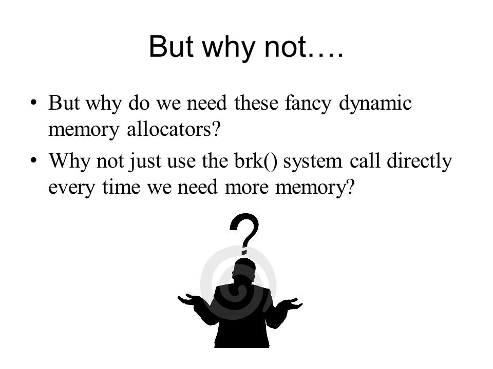 But why not…. But why do we need these fancy dynamic memory allocators