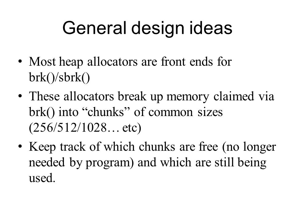 General design ideas Most heap allocators are front ends for brk()/sbrk()