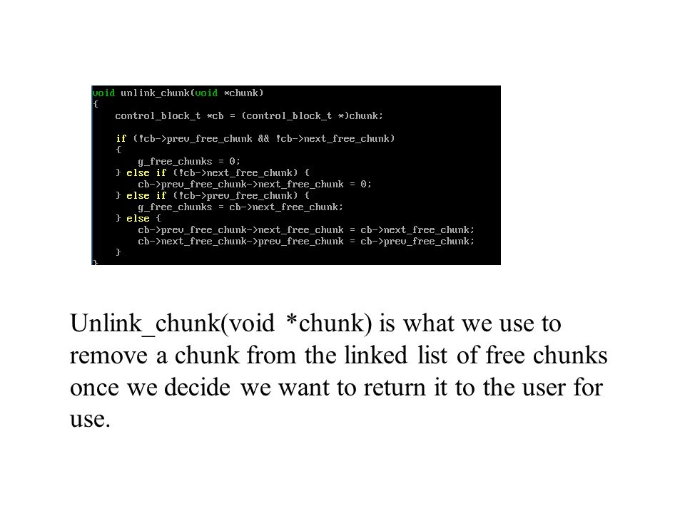 Unlink_chunk(void *chunk) is what we use to remove a chunk from the linked list of free chunks once we decide we want to return it to the user for use.