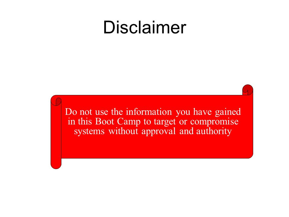 Disclaimer Do not use the information you have gained in this Boot Camp to target or compromise systems without approval and authority.