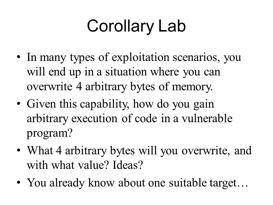 Corollary Lab In many types of exploitation scenarios, you will end up in a situation where you can overwrite 4 arbitrary bytes of memory.