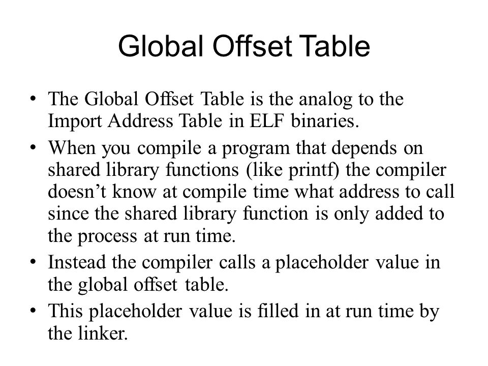 Global Offset Table The Global Offset Table is the analog to the Import Address Table in ELF binaries.