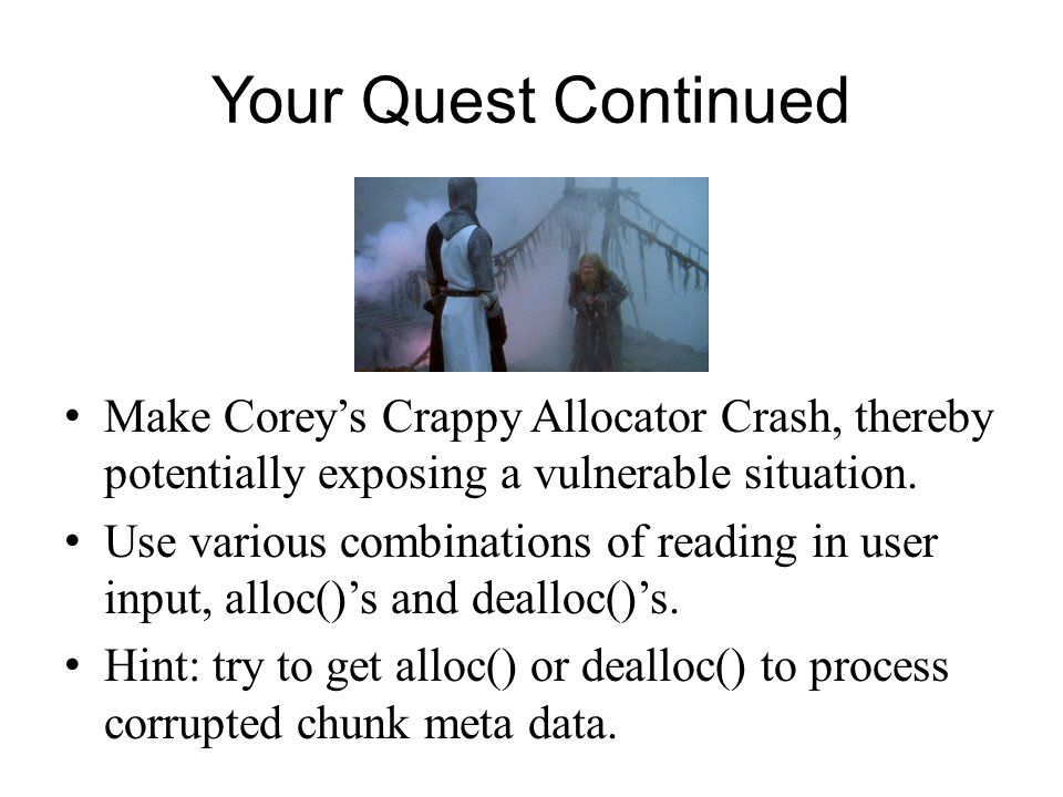 Your Quest Continued Make Corey's Crappy Allocator Crash, thereby potentially exposing a vulnerable situation.