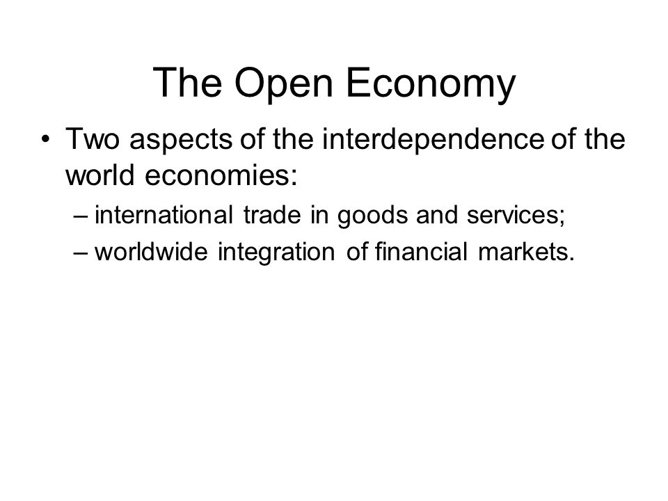 The Open Economy Two aspects of the interdependence of the world economies: international trade in goods and services;