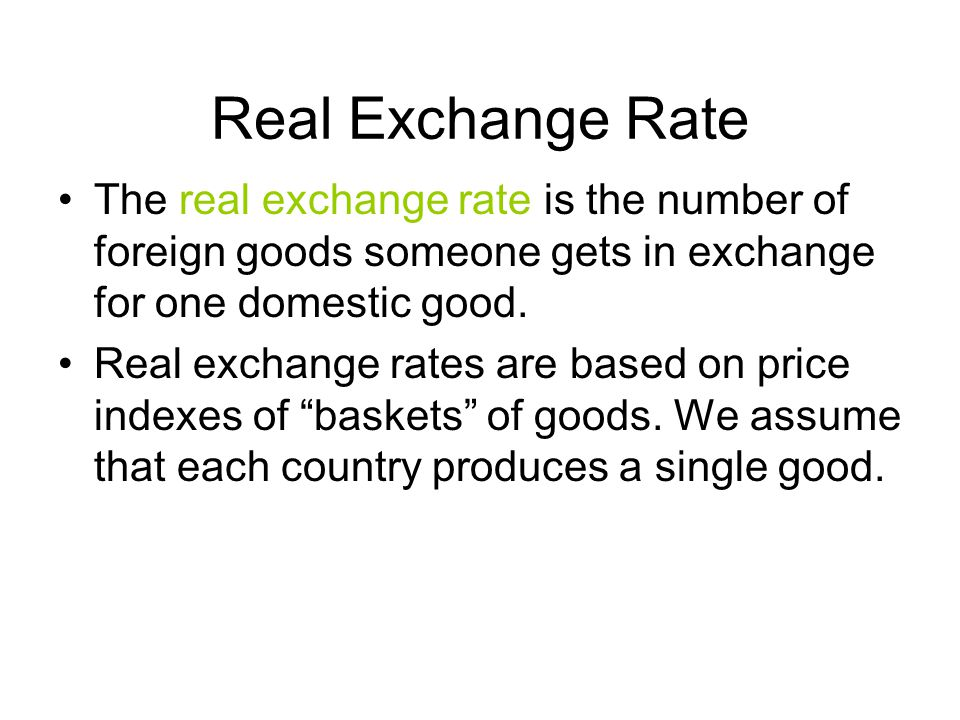 Real Exchange Rate The real exchange rate is the number of foreign goods someone gets in exchange for one domestic good.