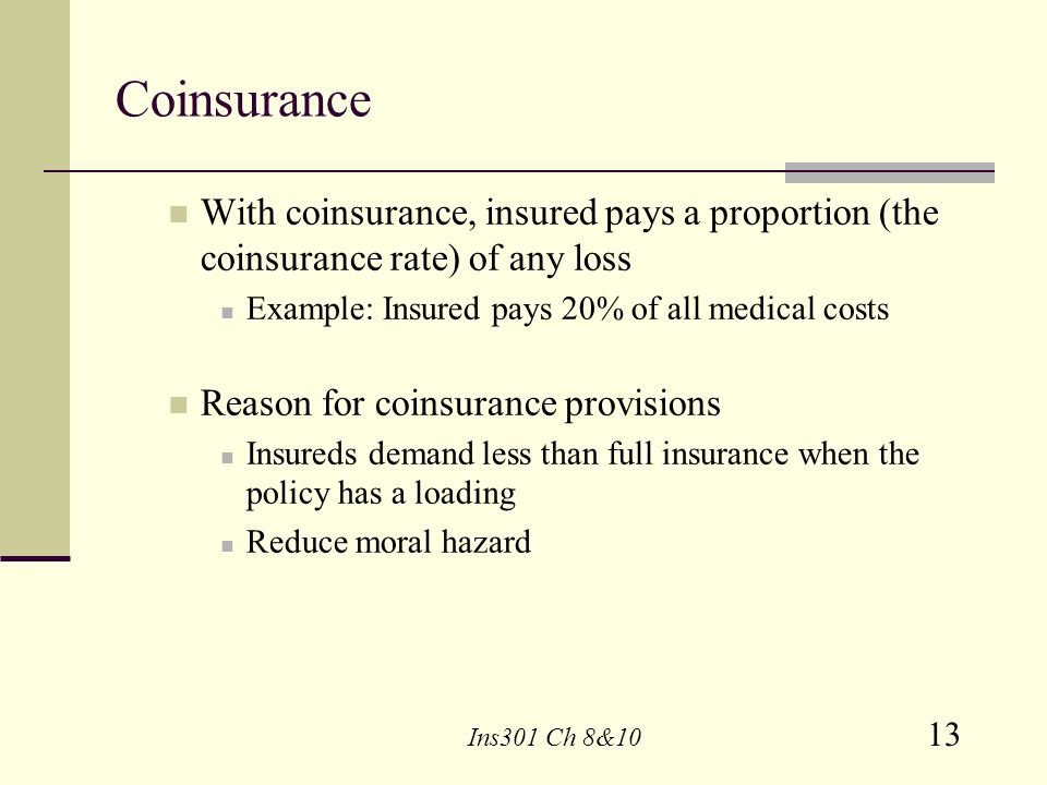 Coinsurance With coinsurance, insured pays a proportion (the coinsurance rate) of any loss. Example: Insured pays 20% of all medical costs.