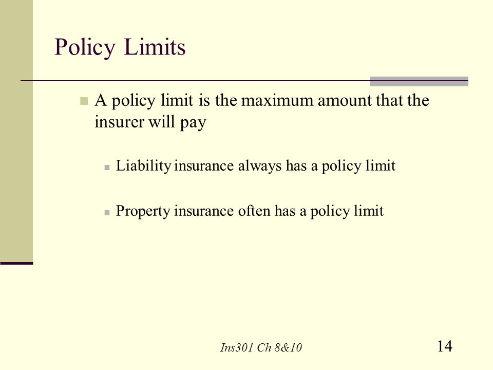 Policy Limits A policy limit is the maximum amount that the insurer will pay. Liability insurance always has a policy limit.
