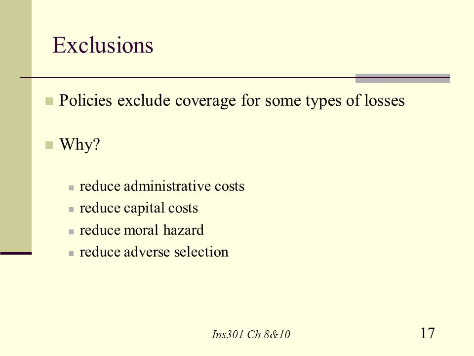 Exclusions Policies exclude coverage for some types of losses Why