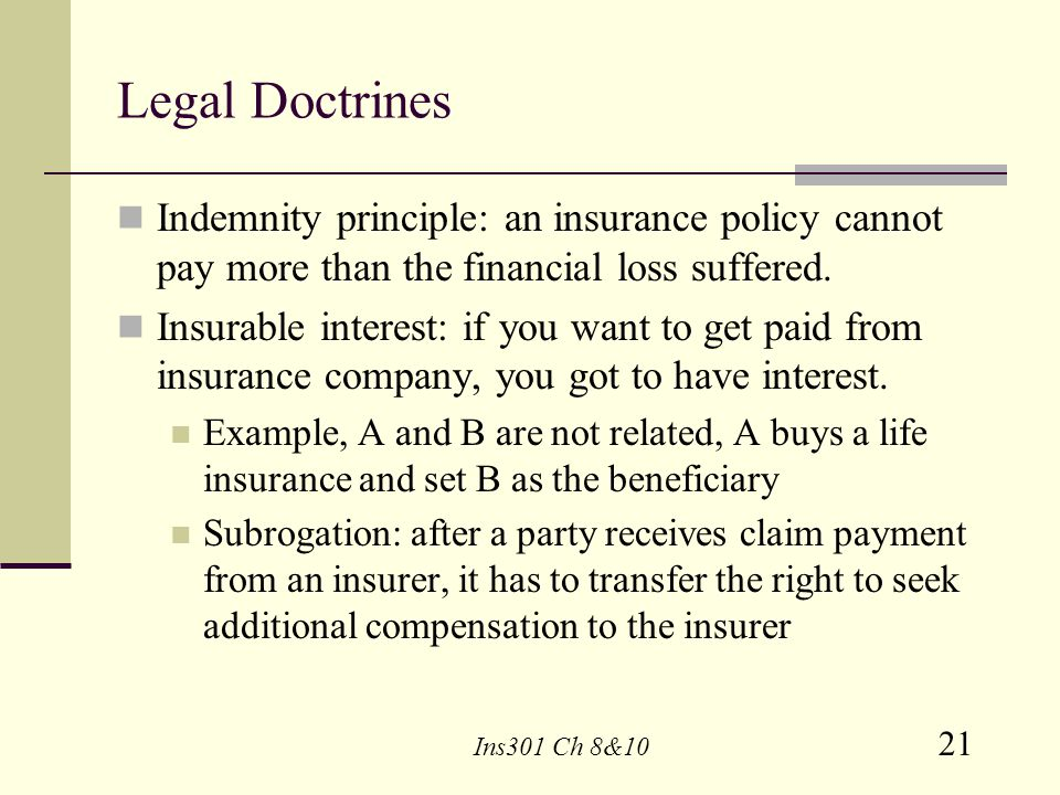 Legal Doctrines Indemnity principle: an insurance policy cannot pay more than the financial loss suffered.