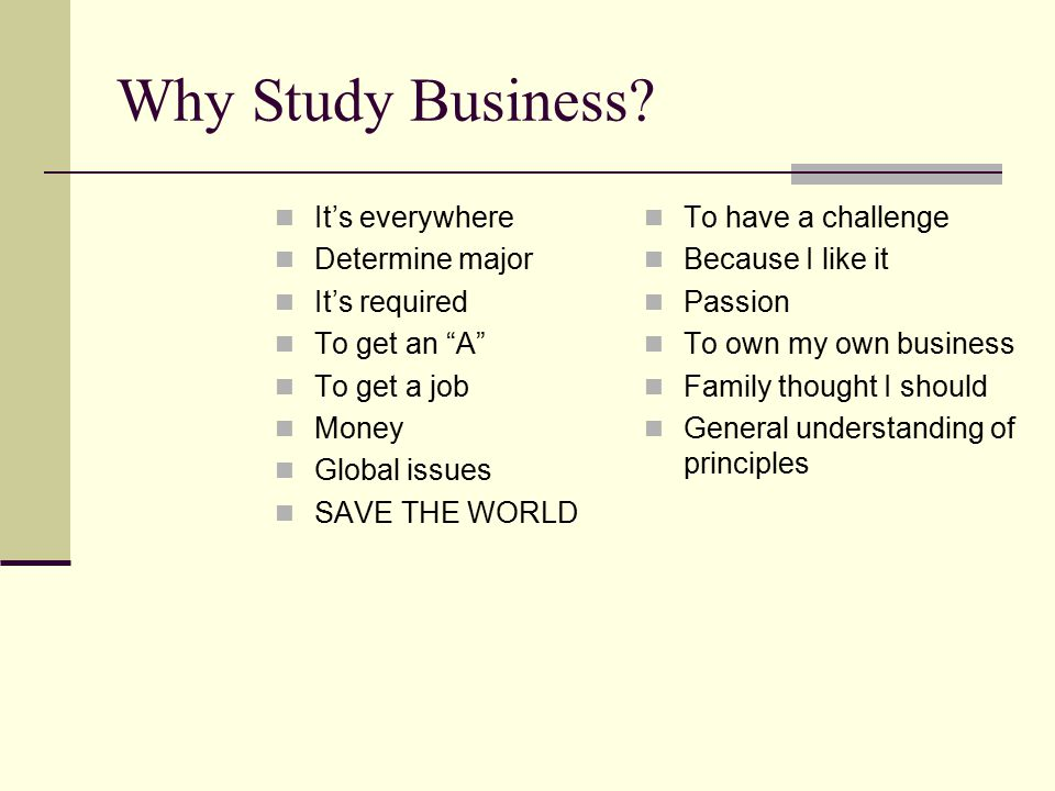 Why Study Business It's everywhere Determine major It's required