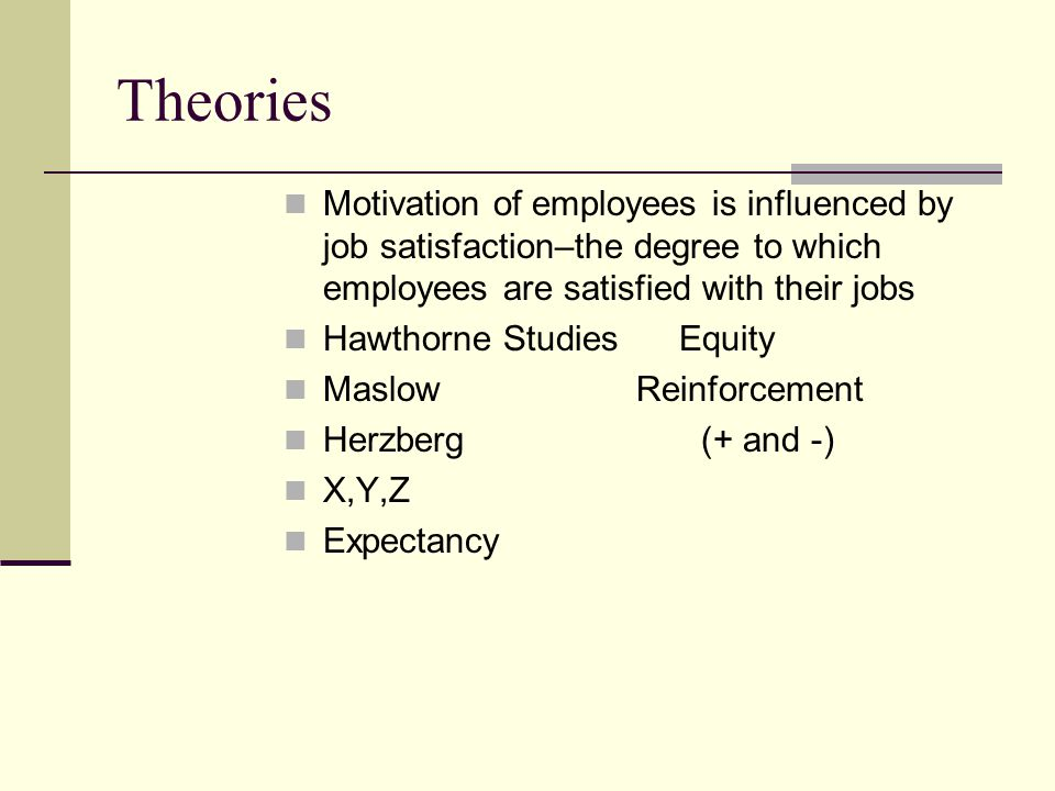 Theories Motivation of employees is influenced by job satisfaction–the degree to which employees are satisfied with their jobs.