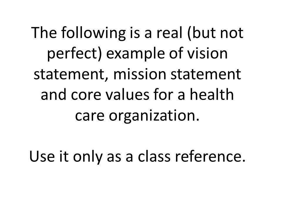The following is a real (but not perfect) example of vision statement, mission statement and core values for a health care organization.