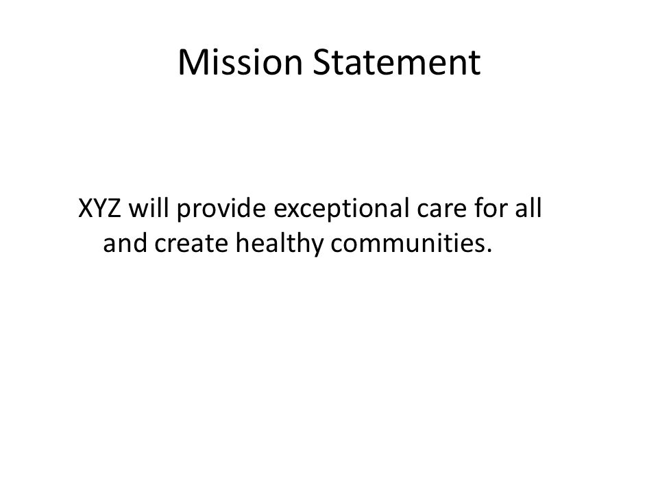 Mission Statement XYZ will provide exceptional care for all and create healthy communities.