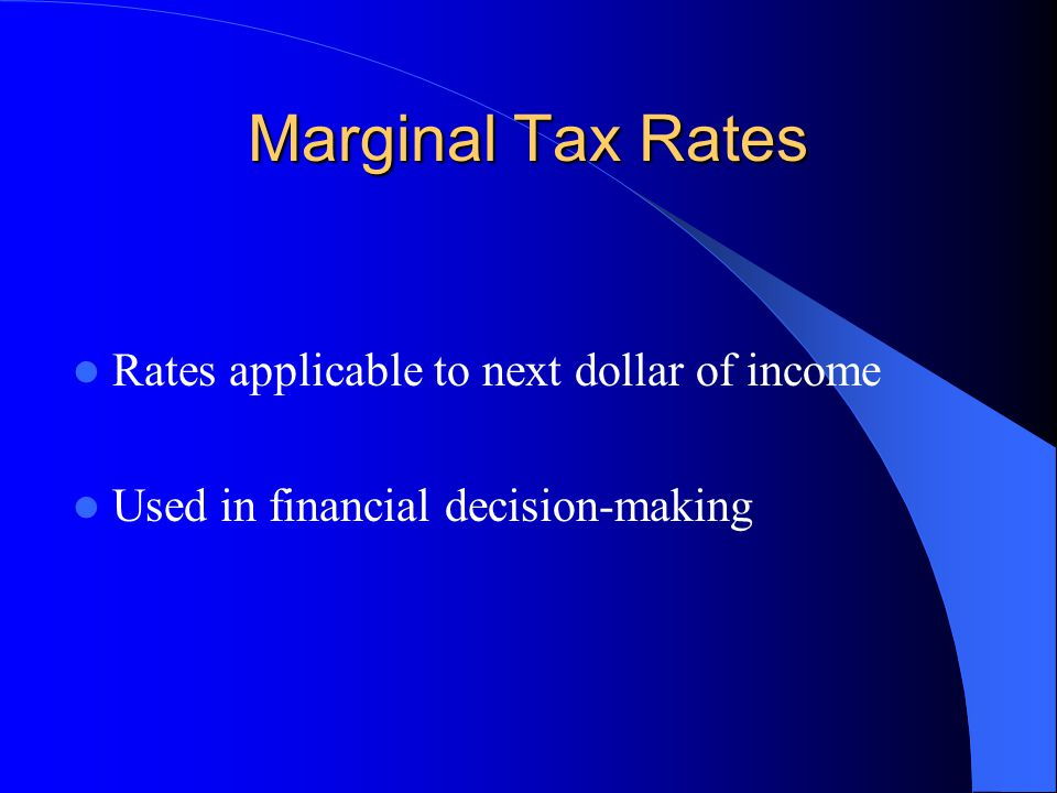 Marginal Tax Rates Rates applicable to next dollar of income