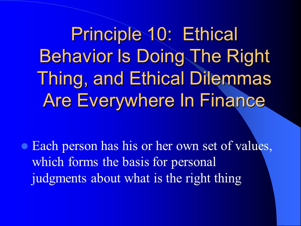 Principle 10: Ethical Behavior Is Doing The Right Thing, and Ethical Dilemmas Are Everywhere In Finance