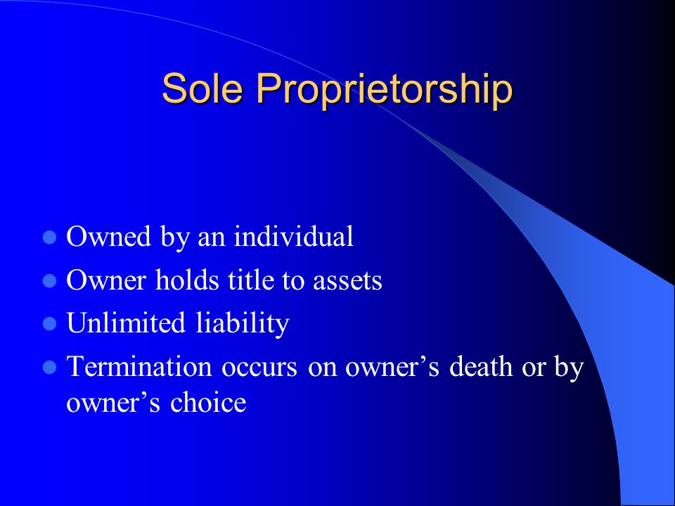Sole Proprietorship Owned by an individual Owner holds title to assets