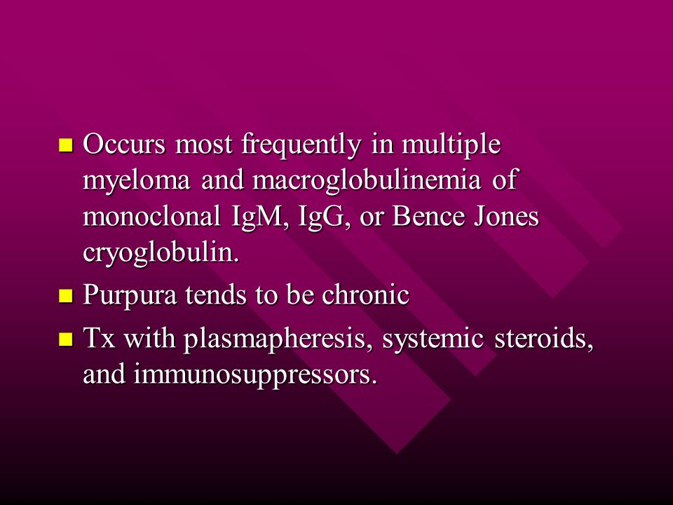 Occurs most frequently in multiple myeloma and macroglobulinemia of monoclonal IgM, IgG, or Bence Jones cryoglobulin.