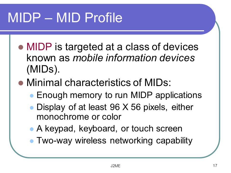 MIDP – MID Profile MIDP is targeted at a class of devices known as mobile information devices (MIDs).