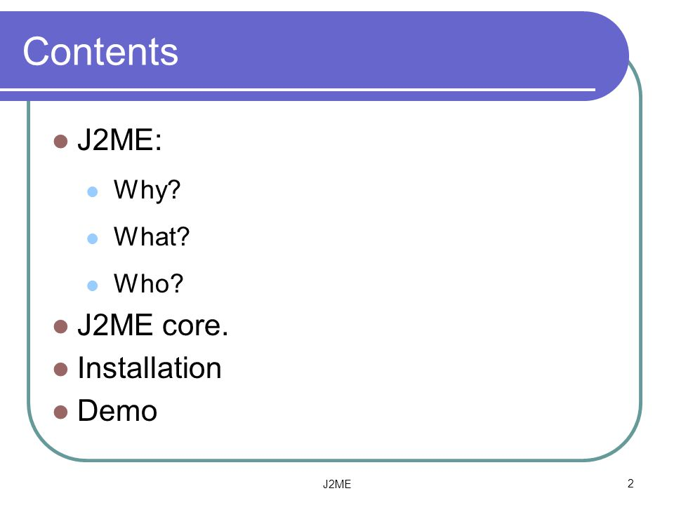 Contents J2ME: Why What Who J2ME core. Installation Demo J2ME