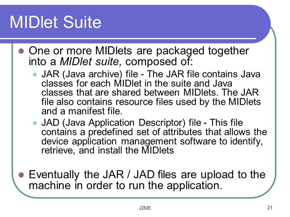 MIDlet Suite One or more MIDlets are packaged together into a MIDlet suite, composed of: