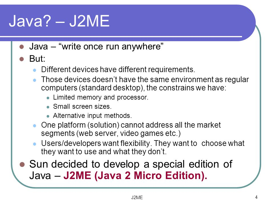 Java – J2ME Java – write once run anywhere But: Different devices have different requirements.