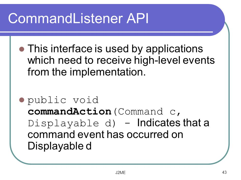 CommandListener API This interface is used by applications which need to receive high-level events from the implementation.