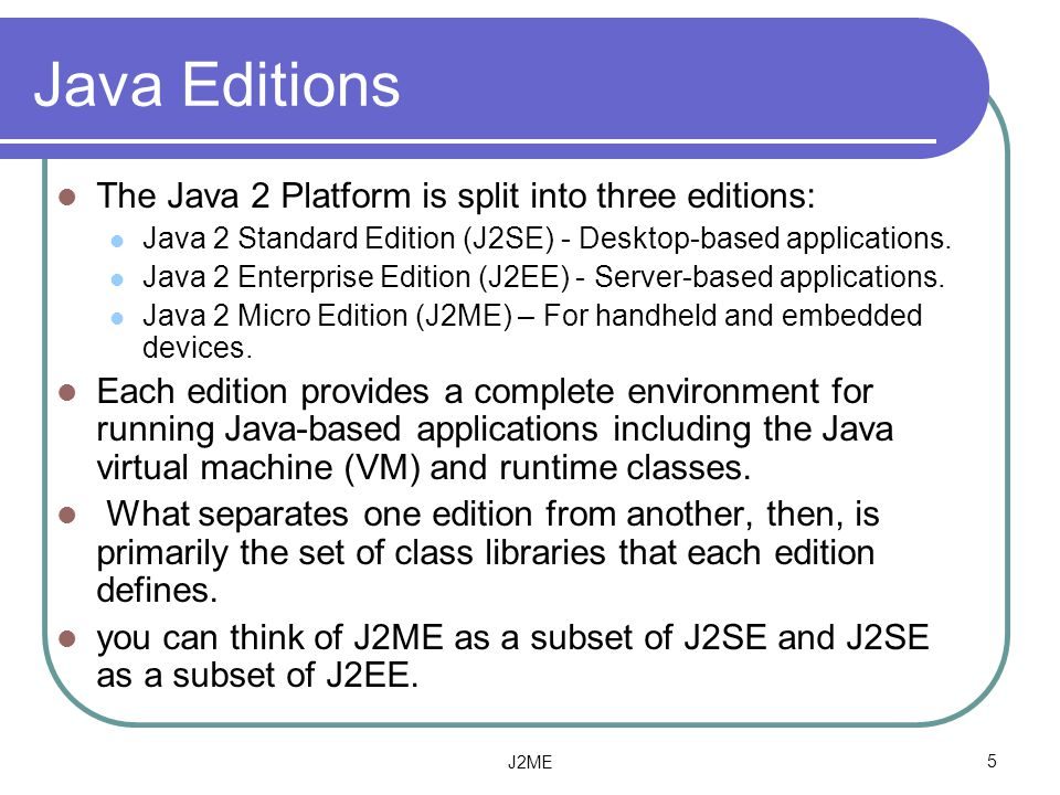 Java Editions The Java 2 Platform is split into three editions: