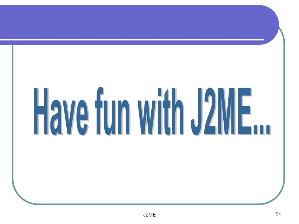Have fun with J2ME... J2ME