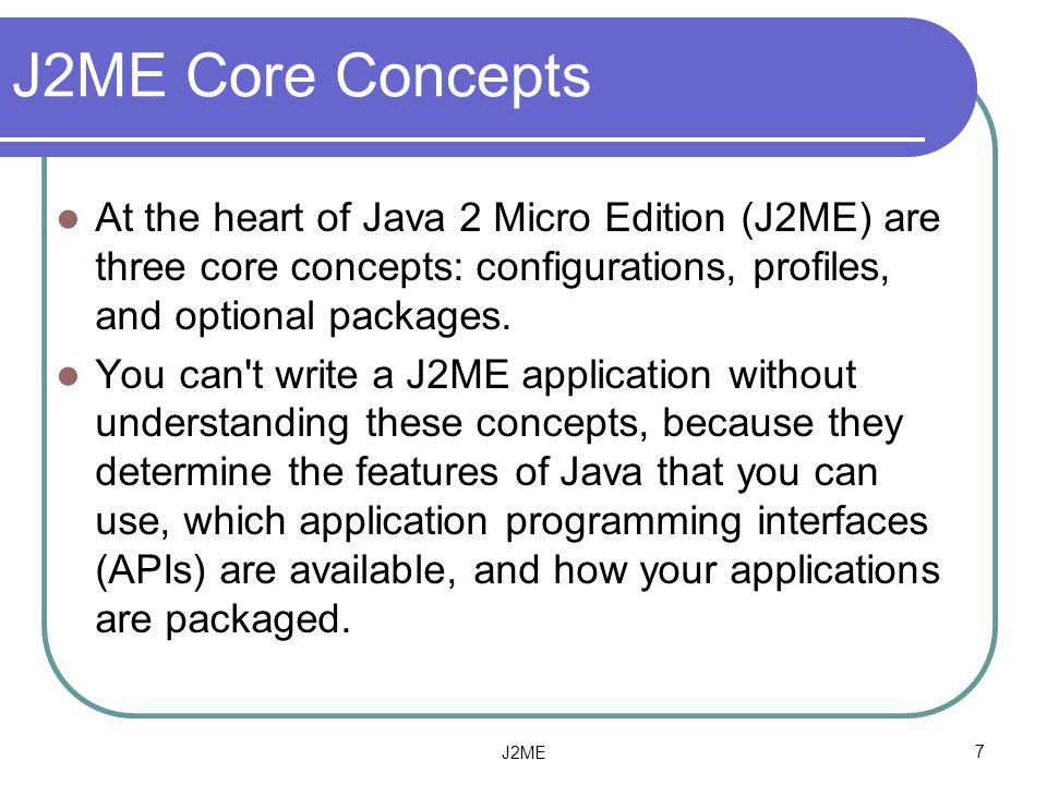J2ME Core Concepts At the heart of Java 2 Micro Edition (J2ME) are three core concepts: configurations, profiles, and optional packages.