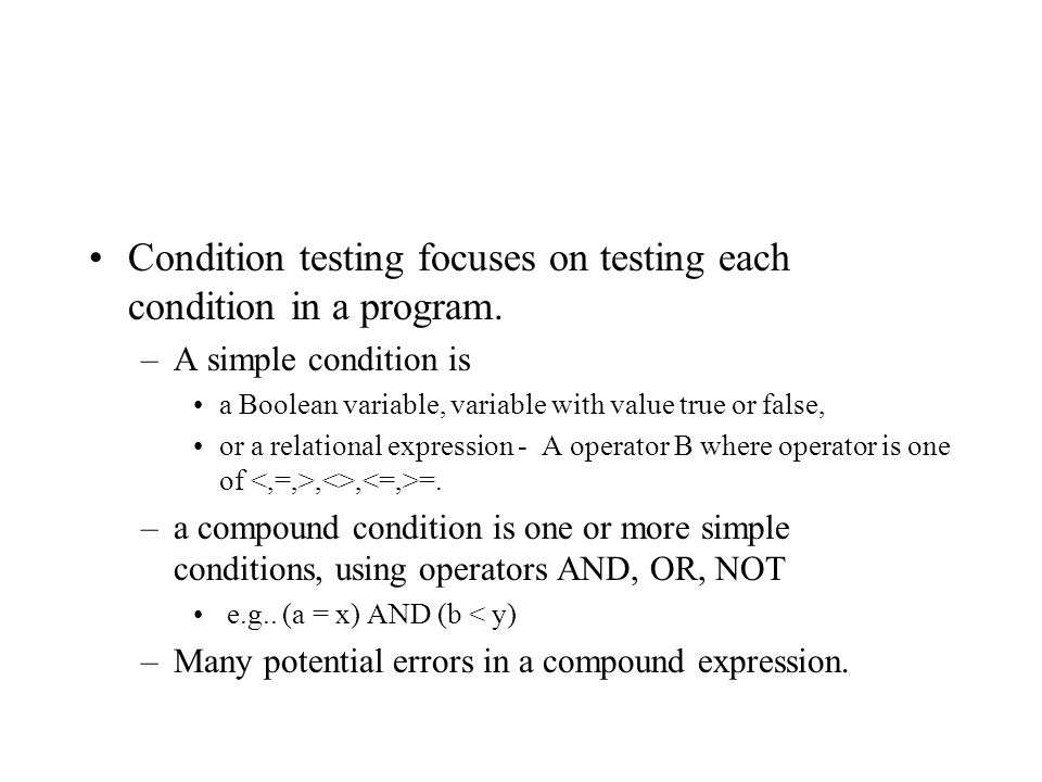 Condition testing focuses on testing each condition in a program.