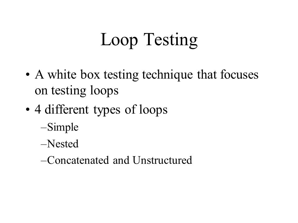 Loop Testing A white box testing technique that focuses on testing loops. 4 different types of loops.