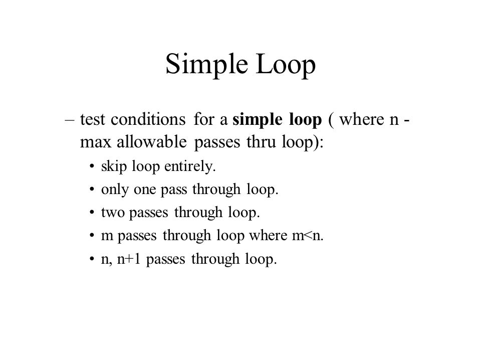 Simple Loop test conditions for a simple loop ( where n - max allowable passes thru loop): skip loop entirely.