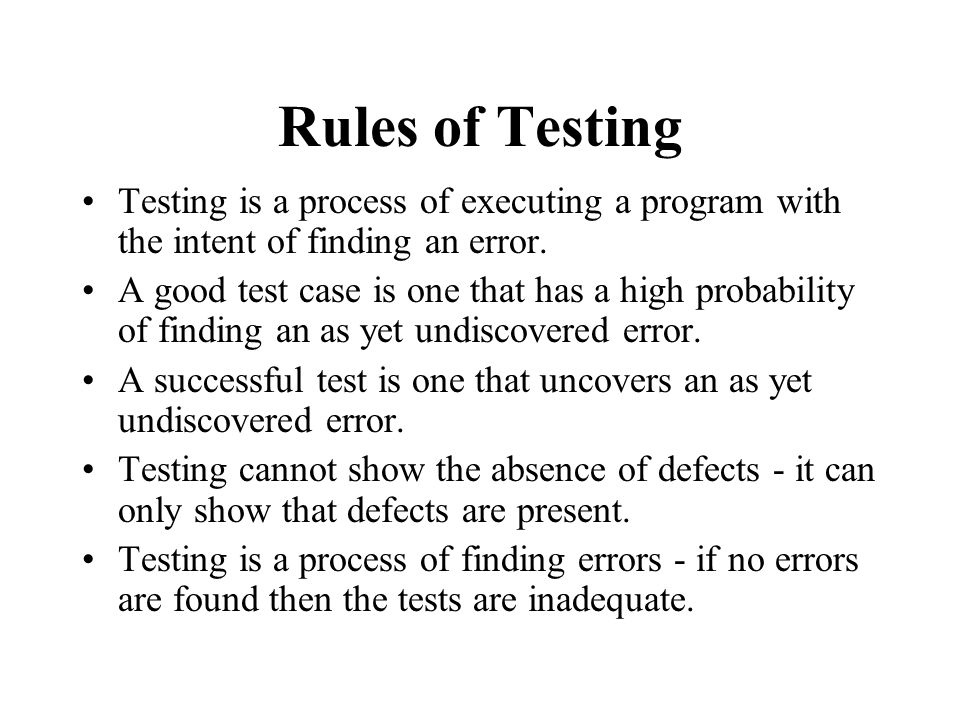 Rules of Testing Testing is a process of executing a program with the intent of finding an error.