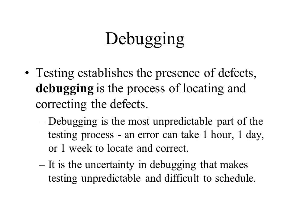 Debugging Testing establishes the presence of defects, debugging is the process of locating and correcting the defects.