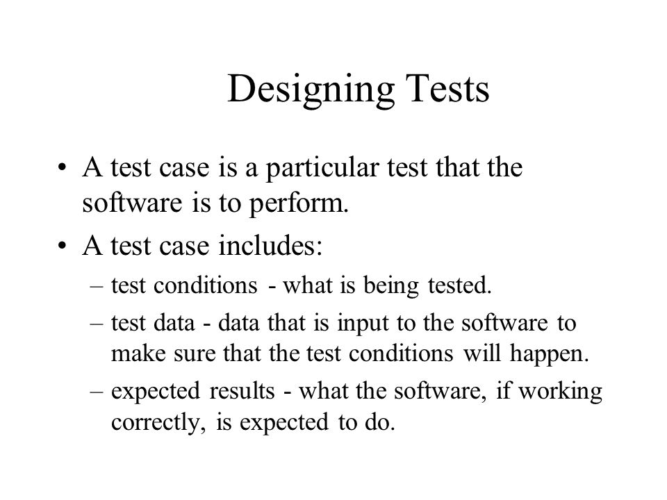 Designing Tests A test case is a particular test that the software is to perform. A test case includes: