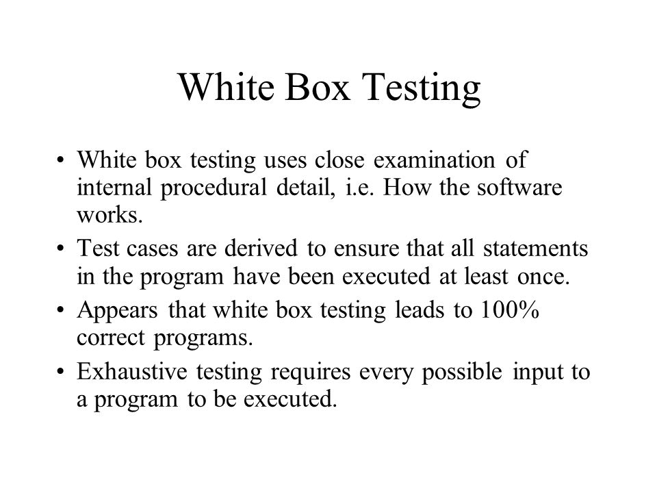 White Box Testing White box testing uses close examination of internal procedural detail, i.e. How the software works.