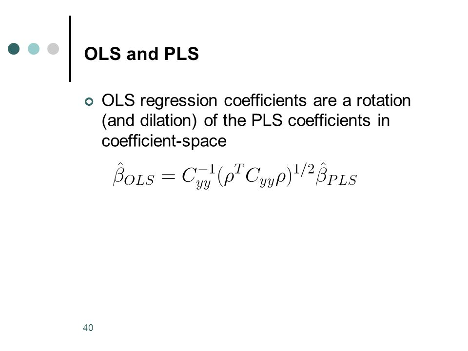 OLS and PLS OLS regression coefficients are a rotation (and dilation) of the PLS coefficients in coefficient-space.