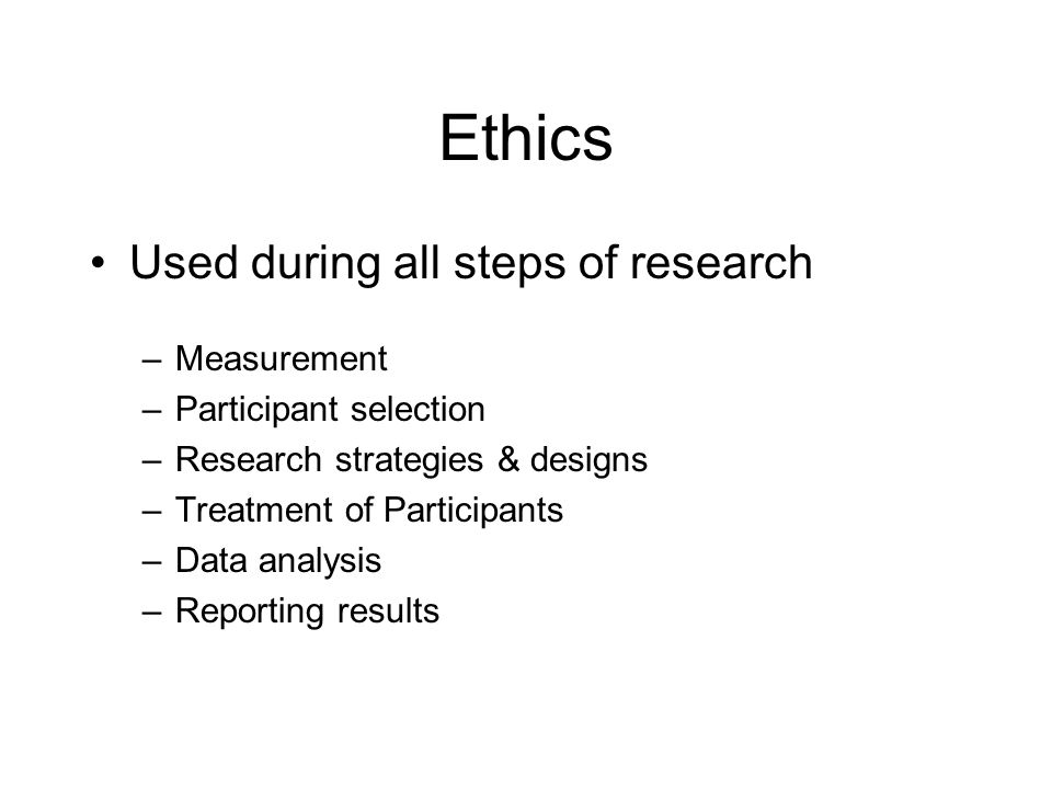 Ethics Used during all steps of research Measurement